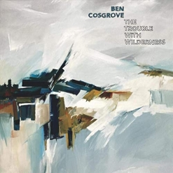 Cover image of the album The Trouble With Wilderness by Ben Cosgrove