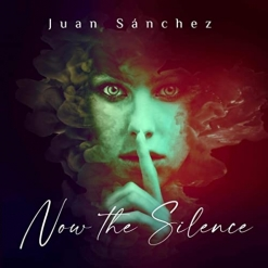 Cover image of the album Now the Silence by Juan Sanchez